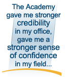 The Acamdemy gave me stronger credibility in my office, gave me a stronger sense of confidence in my field...
